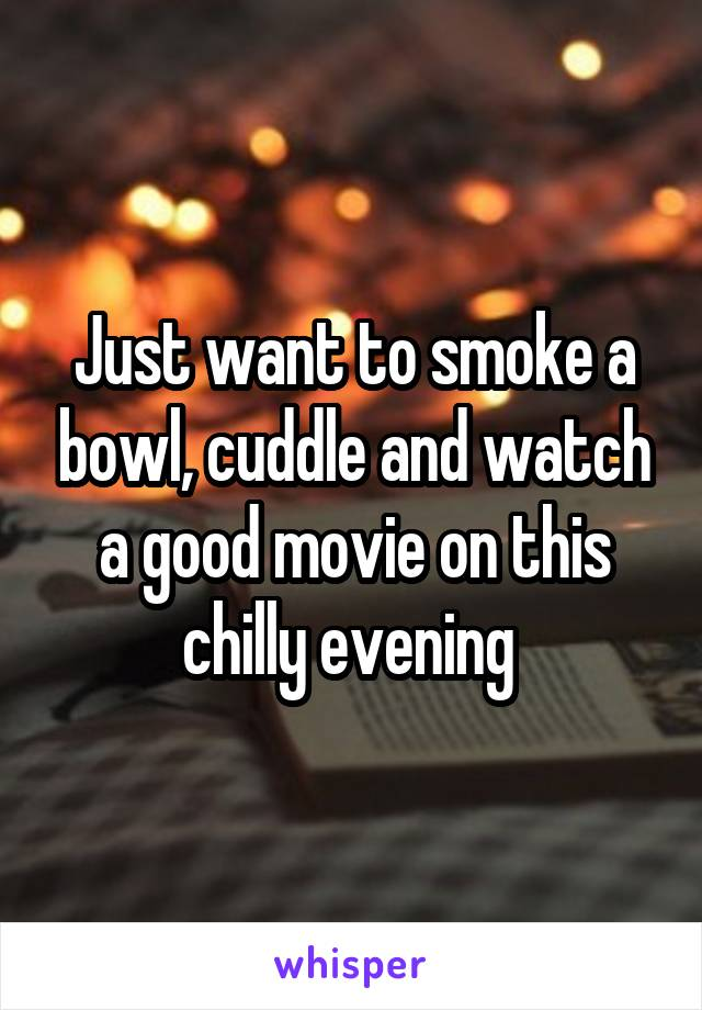 Just want to smoke a bowl, cuddle and watch a good movie on this chilly evening