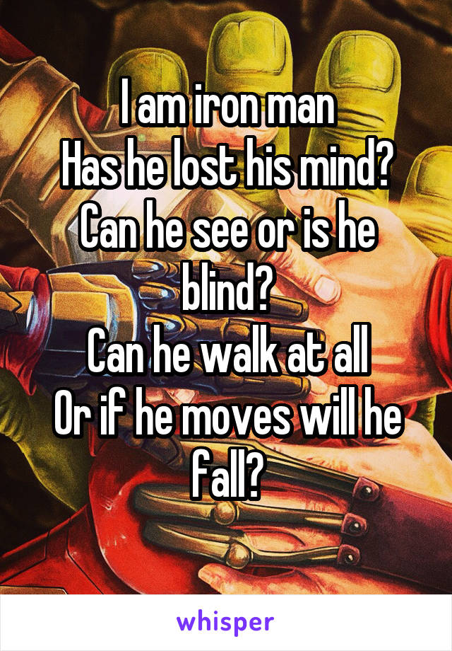 I am iron man Has he lost his mind? Can he see or is he blind? Can he walk at all Or if he moves will he fall?