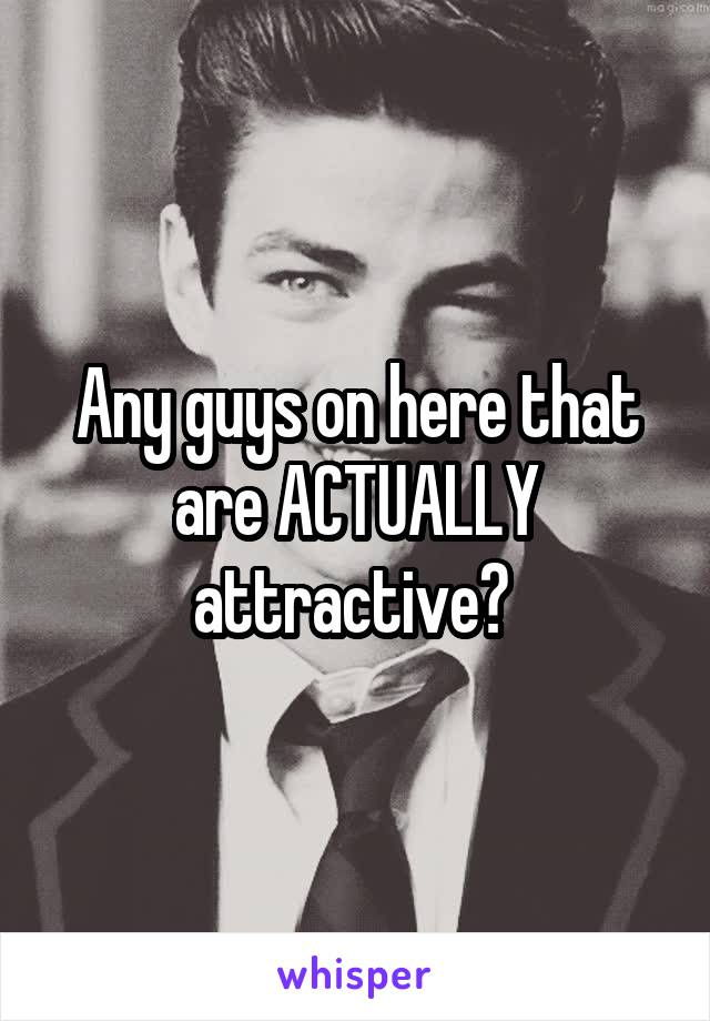 Any guys on here that are ACTUALLY attractive?