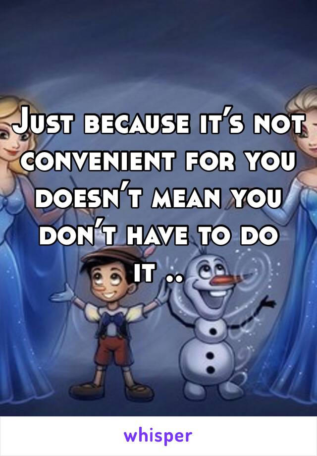 Just because it's not convenient for you doesn't mean you don't have to do it ..