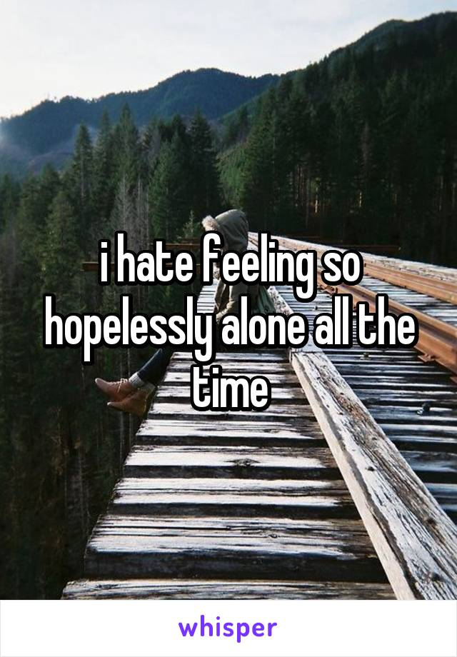i hate feeling so hopelessly alone all the time