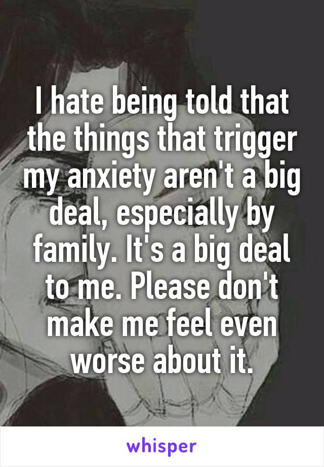 I hate being told that the things that trigger my anxiety aren't a big deal, especially by family. It's a big deal to me. Please don't make me feel even worse about it.