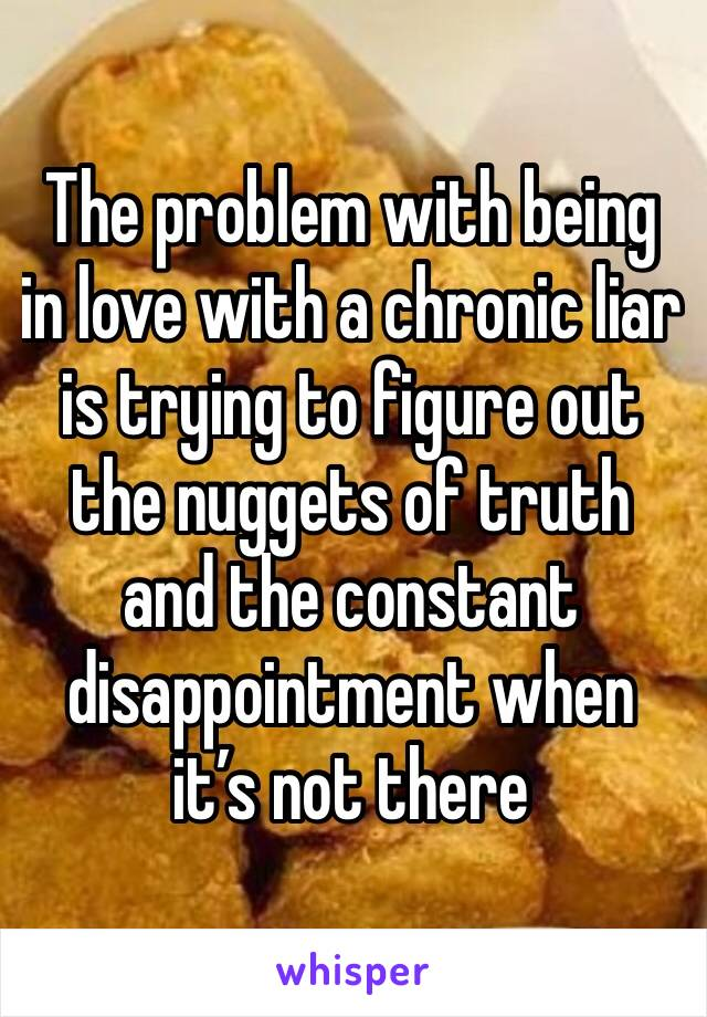 The problem with being in love with a chronic liar is trying to figure out the nuggets of truth and the constant disappointment when it's not there