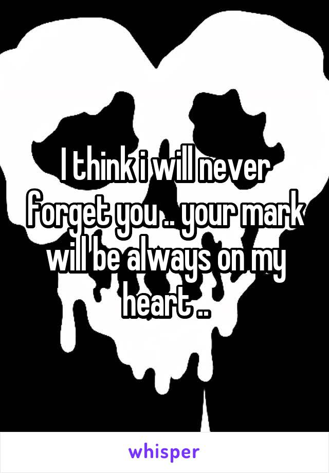 I think i will never forget you .. your mark will be always on my heart ..