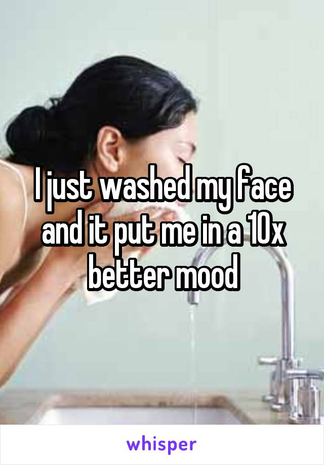 I just washed my face and it put me in a 10x better mood