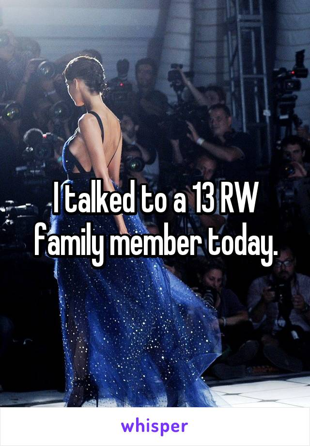 I talked to a 13 RW family member today.