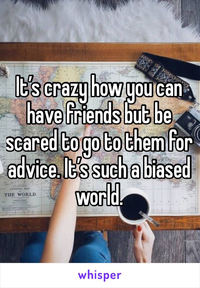 It's crazy how you can have friends but be scared to go to them for advice. It's such a biased world.