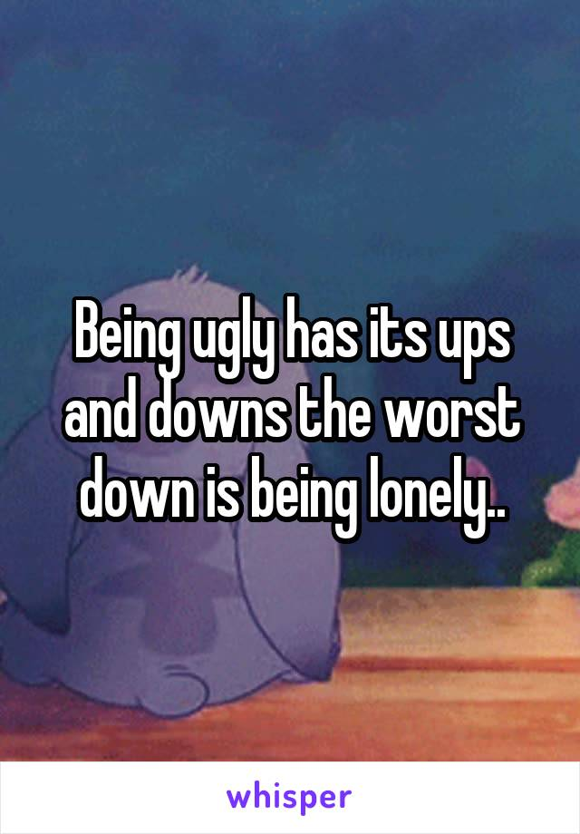 Being ugly has its ups and downs the worst down is being lonely..