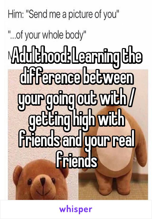 Adulthood: Learning the difference between your going out with / getting high with friends and your real friends