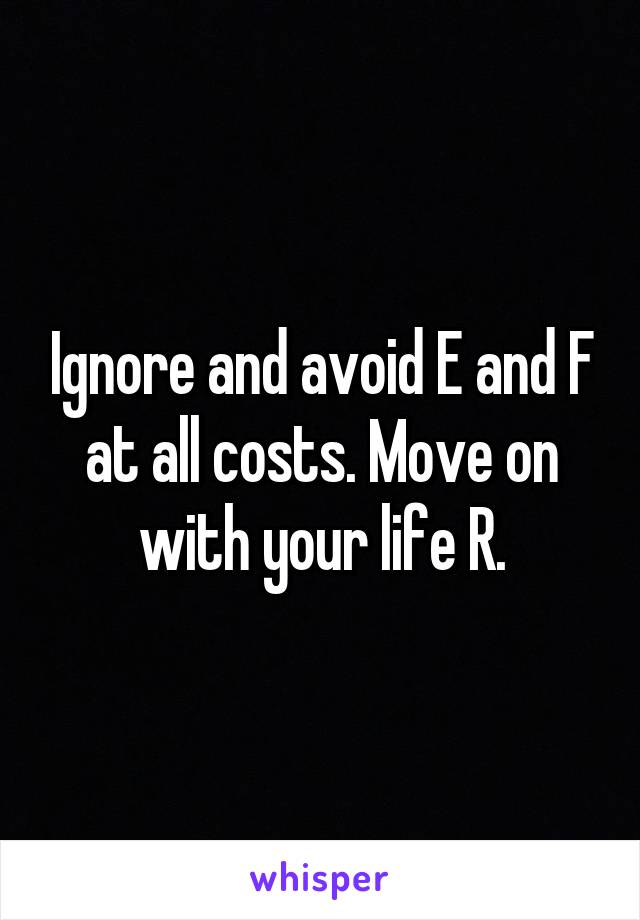 Ignore and avoid E and F at all costs. Move on with your life R.