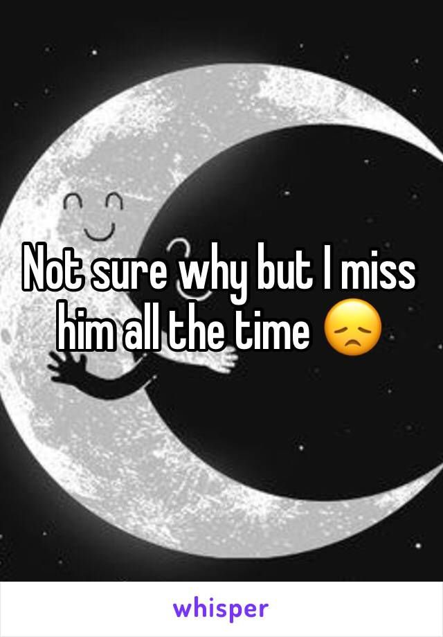 Not sure why but I miss him all the time 😞