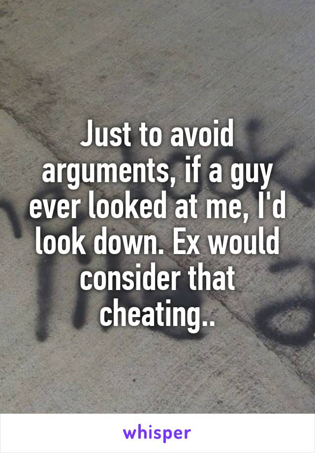 Just to avoid arguments, if a guy ever looked at me, I'd look down. Ex would consider that cheating..