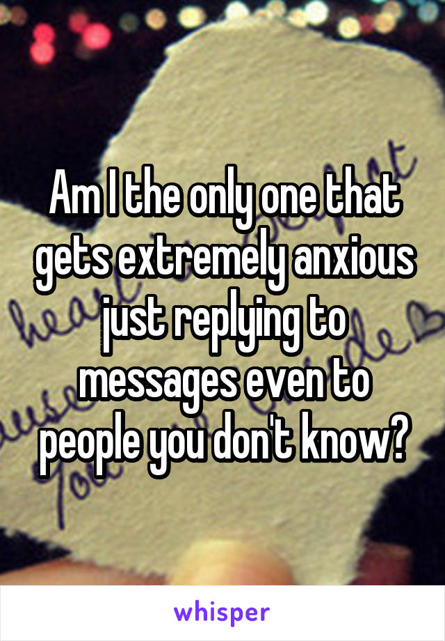 Am I the only one that gets extremely anxious just replying to messages even to people you don't know?
