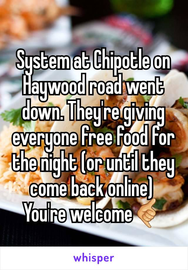 System at Chipotle on Haywood road went down. They're giving everyone free food for the night (or until they come back online)  You're welcome🤙