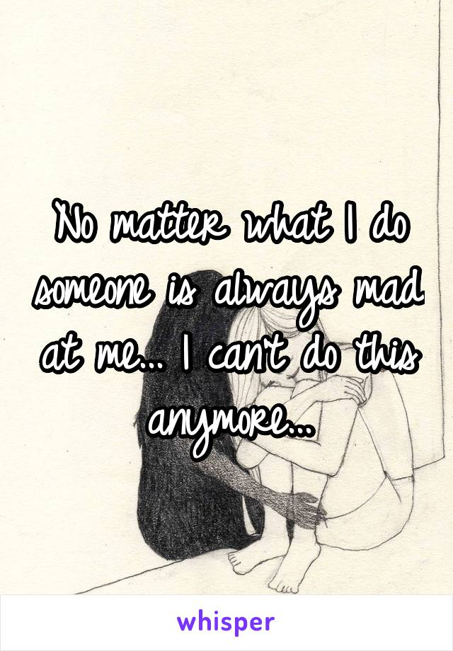 No matter what I do someone is always mad at me... I can't do this anymore...