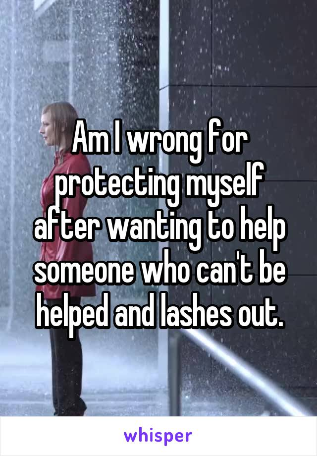 Am I wrong for protecting myself after wanting to help someone who can't be helped and lashes out.