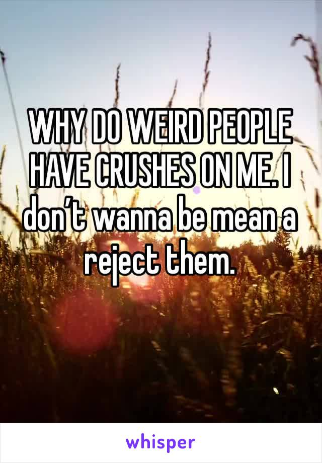 WHY DO WEIRD PEOPLE HAVE CRUSHES ON ME. I don't wanna be mean a reject them.