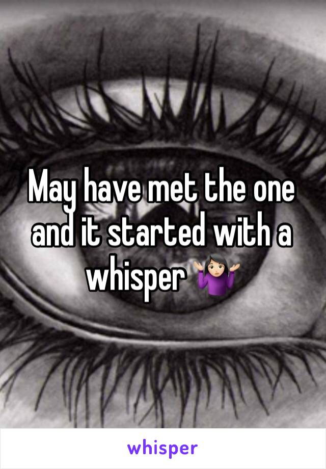 May have met the one and it started with a whisper 🤷🏻♀️