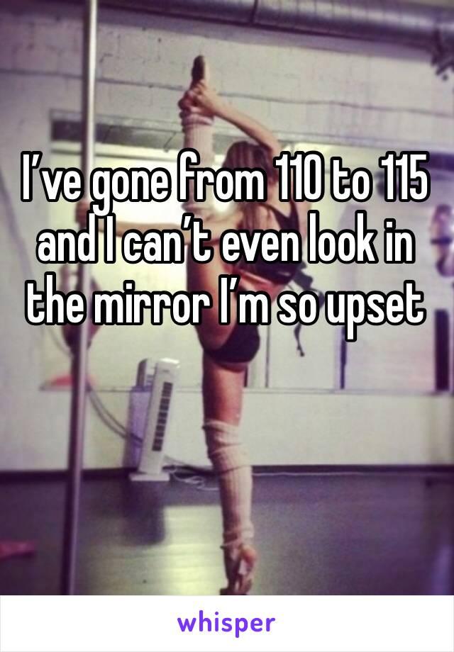 I've gone from 110 to 115 and I can't even look in the mirror I'm so upset