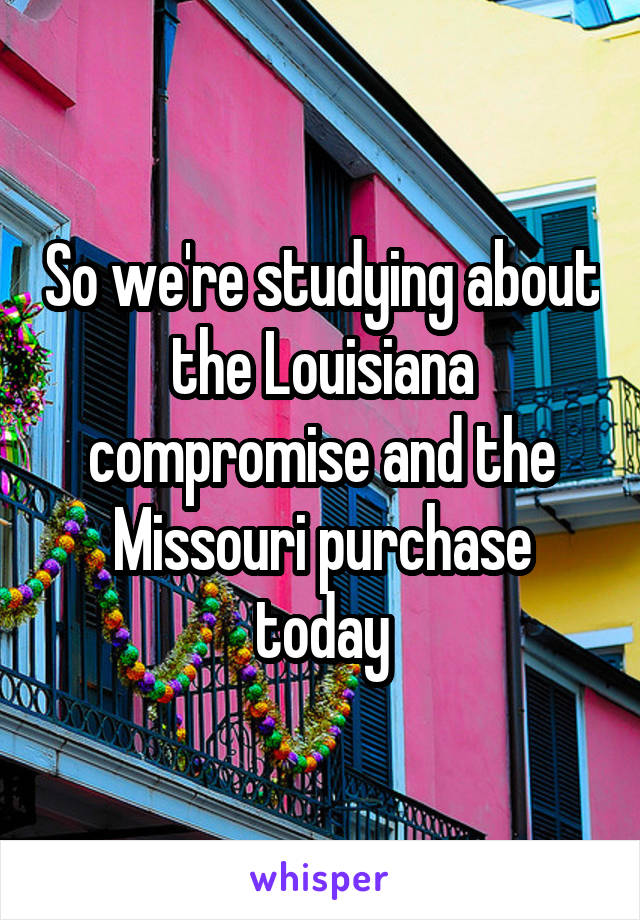 So we're studying about the Louisiana compromise and the Missouri purchase today