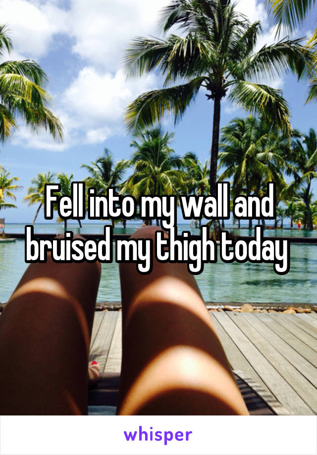 Fell into my wall and bruised my thigh today
