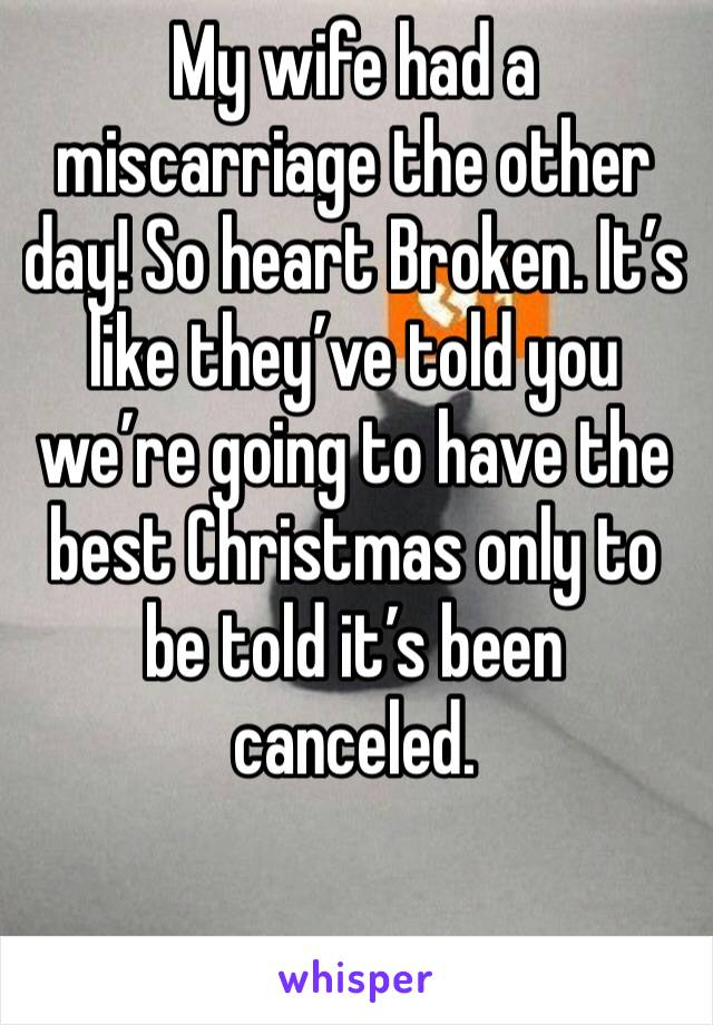 My wife had a miscarriage the other day! So heart Broken. It's like they've told you we're going to have the best Christmas only to be told it's been canceled.