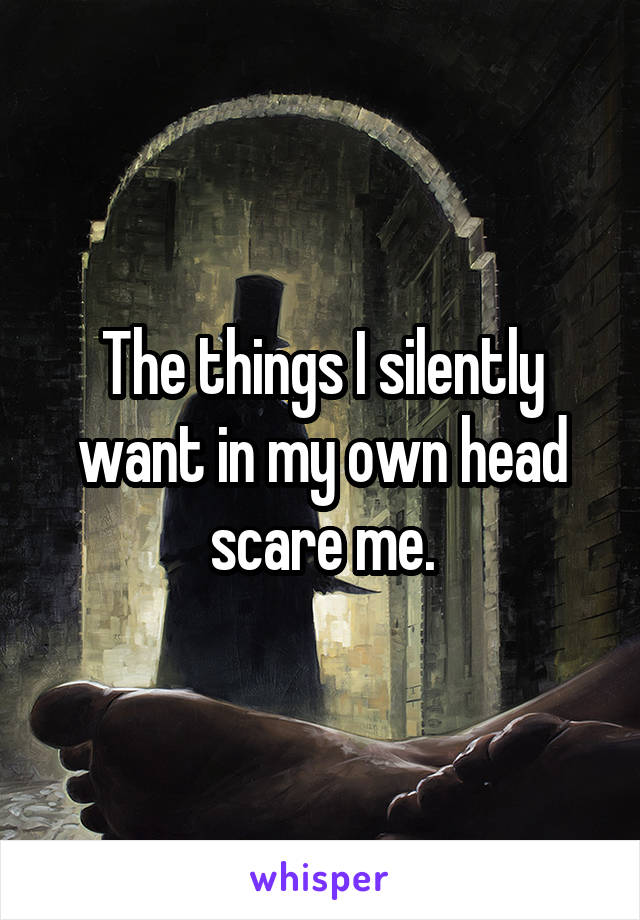 The things I silently want in my own head scare me.