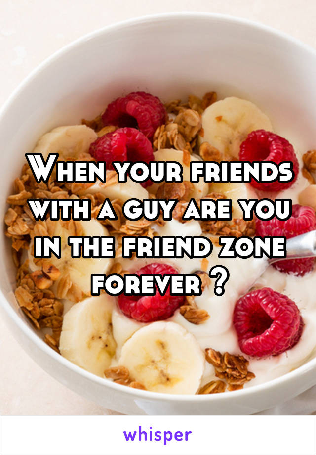 When your friends with a guy are you in the friend zone forever ?