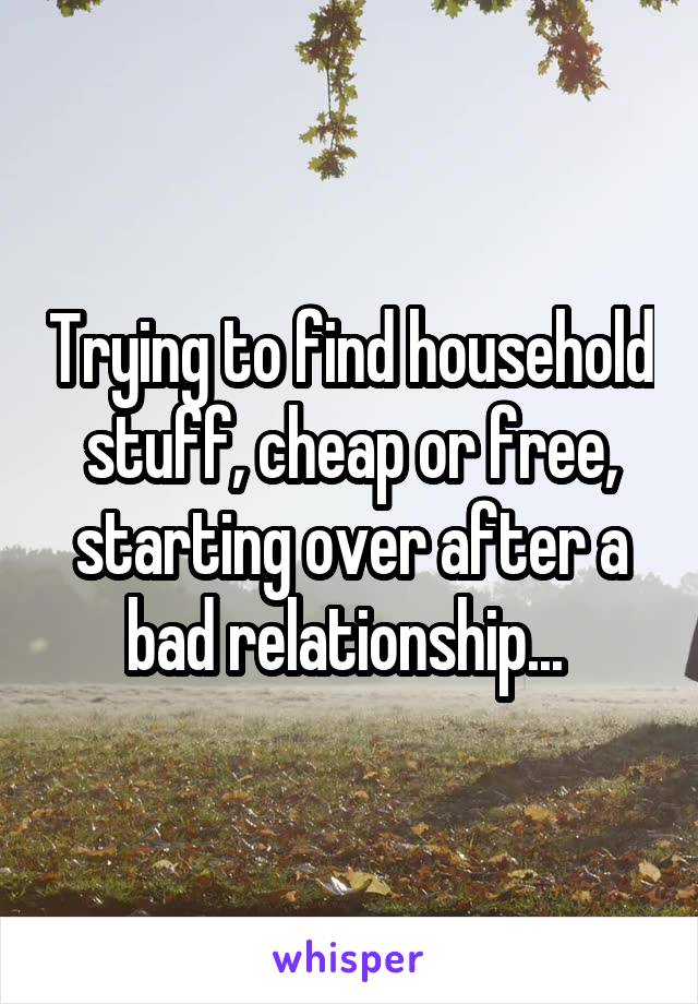 Trying to find household stuff, cheap or free, starting over after a bad relationship...