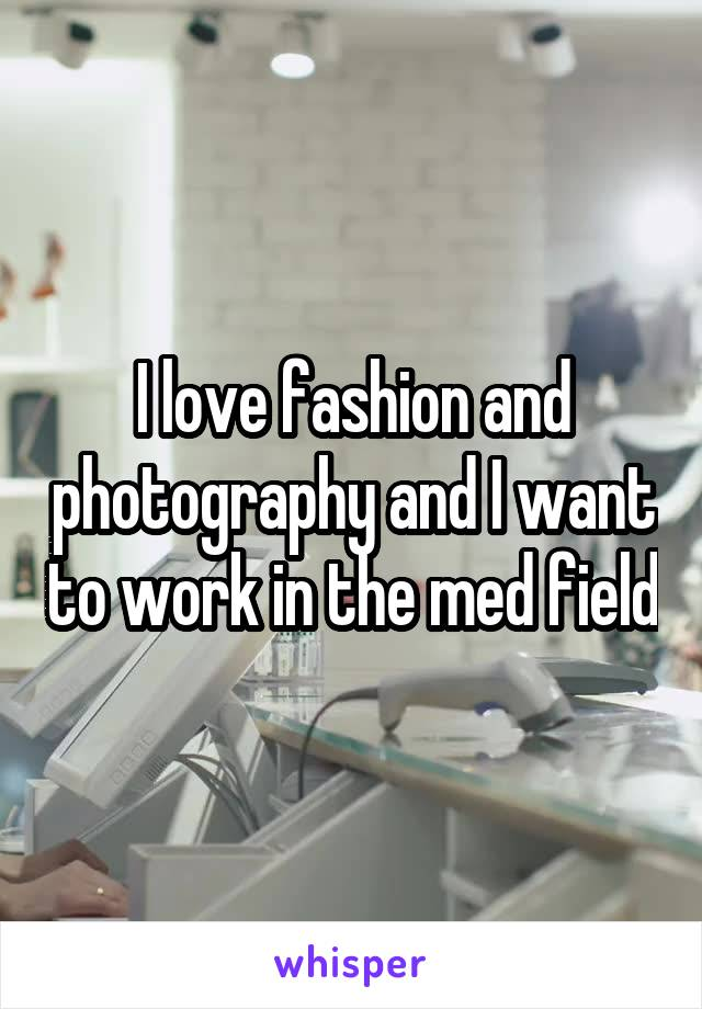 I love fashion and photography and I want to work in the med field