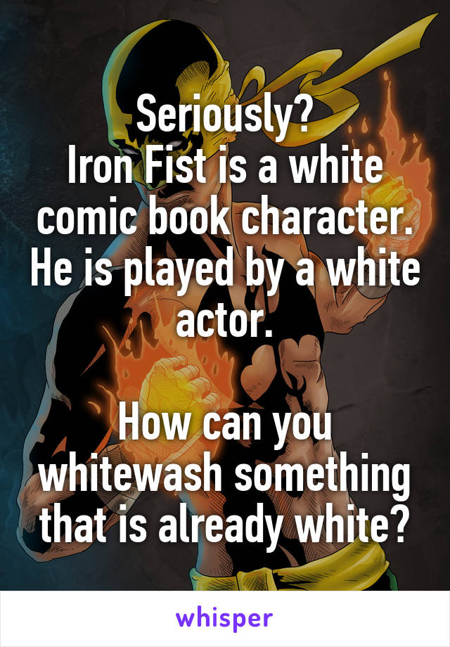 Seriously? Iron Fist is a white comic book character. He is played by a white actor.  How can you whitewash something that is already white?