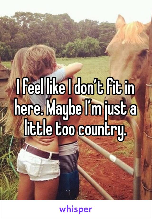 I feel like I don't fit in here. Maybe I'm just a little too country.