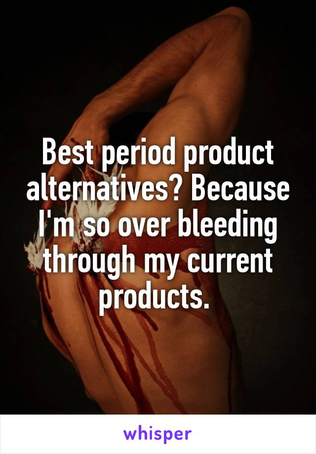Best period product alternatives? Because I'm so over bleeding through my current products.