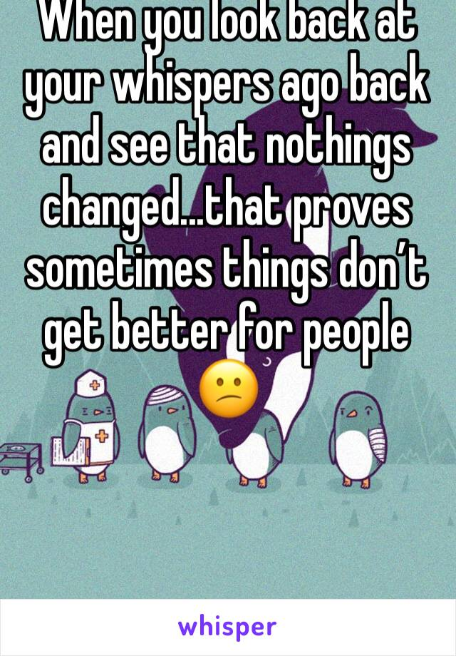 When you look back at your whispers ago back and see that nothings changed...that proves sometimes things don't get better for people 😕
