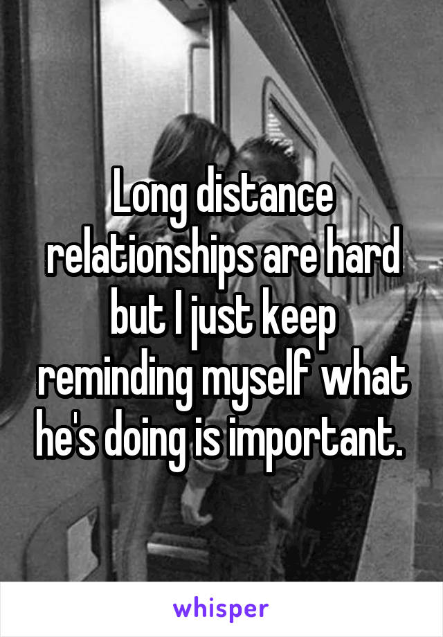 Long distance relationships are hard but I just keep reminding myself what he's doing is important.