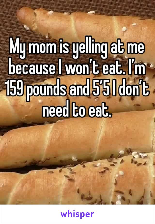 My mom is yelling at me because I won't eat. I'm 159 pounds and 5'5 I don't need to eat.