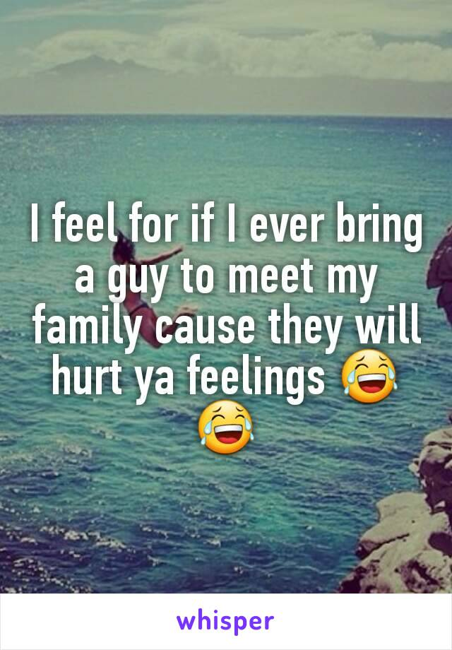 I feel for if I ever bring a guy to meet my family cause they will hurt ya feelings 😂😂