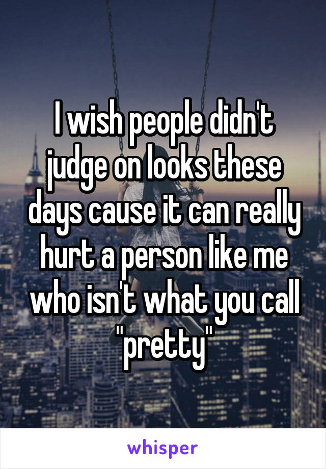 """I wish people didn't judge on looks these days cause it can really hurt a person like me who isn't what you call """"pretty"""""""
