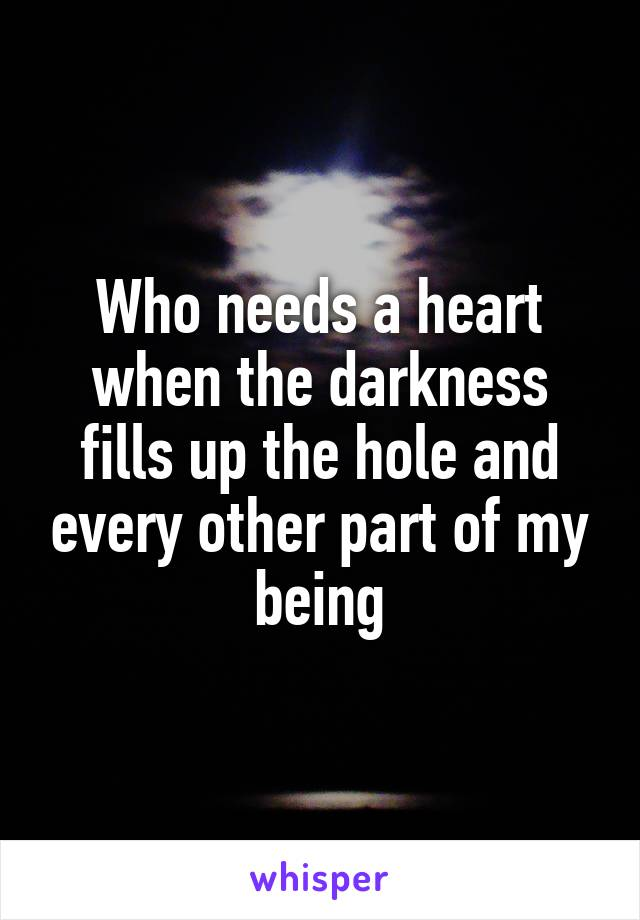 Who needs a heart when the darkness fills up the hole and every other part of my being