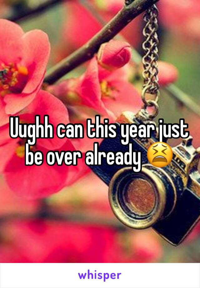 Uughh can this year just be over already 😫