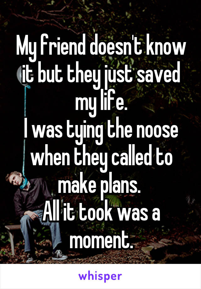 My friend doesn't know it but they just saved my life. I was tying the noose when they called to make plans.  All it took was a moment.