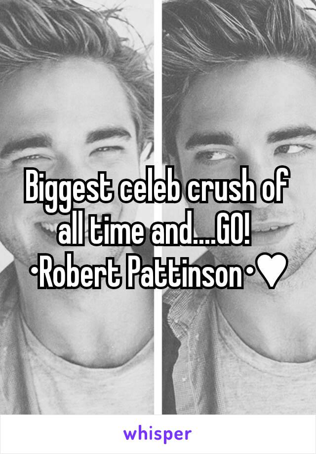 Biggest celeb crush of all time and....GO!  •Robert Pattinson•♥