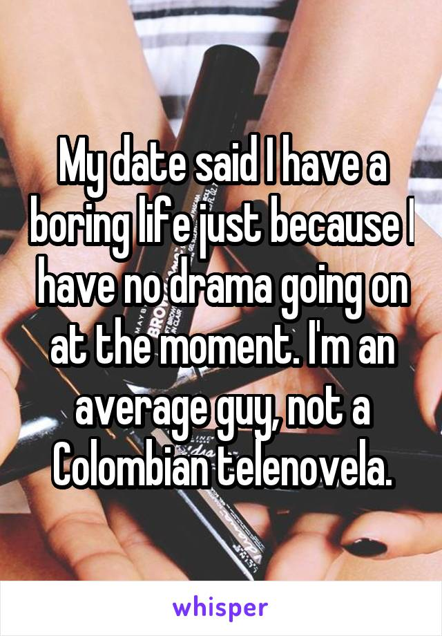 My date said I have a boring life just because I have no drama going on at the moment. I'm an average guy, not a Colombian telenovela.