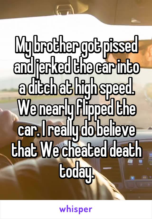 My brother got pissed and jerked the car into a ditch at high speed. We nearly flipped the car. I really do believe that We cheated death today.