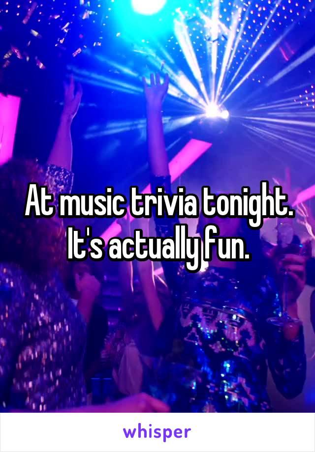 At music trivia tonight. It's actually fun.