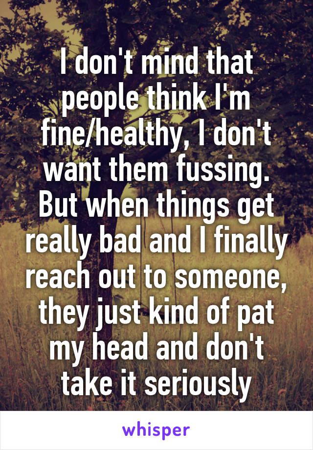 I don't mind that people think I'm fine/healthy, I don't want them fussing. But when things get really bad and I finally reach out to someone, they just kind of pat my head and don't take it seriously