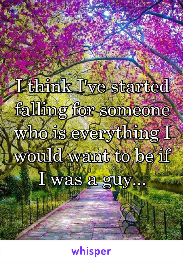 I think I've started falling for someone who is everything I would want to be if I was a guy...