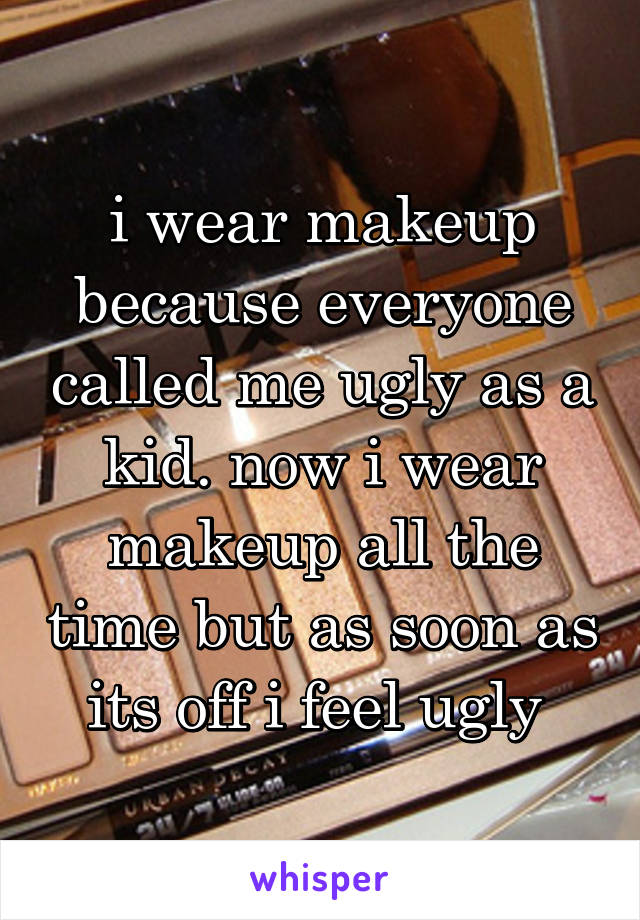 i wear makeup because everyone called me ugly as a kid. now i wear makeup all the time but as soon as its off i feel ugly