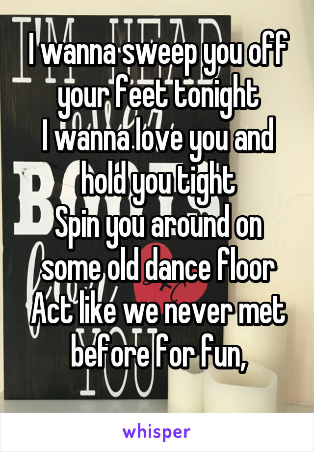 I wanna sweep you off your feet tonight I wanna love you and hold you tight Spin you around on some old dance floor Act like we never met before for fun,