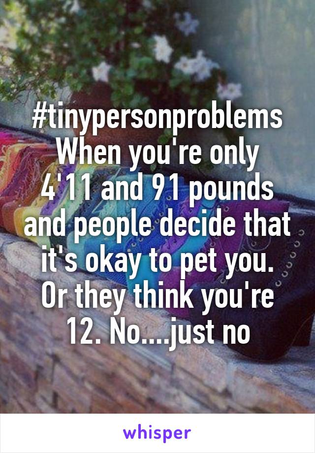 #tinypersonproblems When you're only 4'11 and 91 pounds and people decide that it's okay to pet you. Or they think you're 12. No....just no